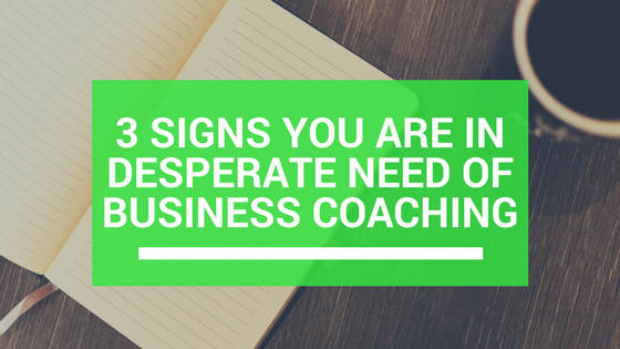 3 signs you are in desperate need of business coaching